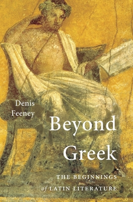 Beyond Greek: The Beginnings of Latin Literature by Denis Feeney, D. C. Feeney