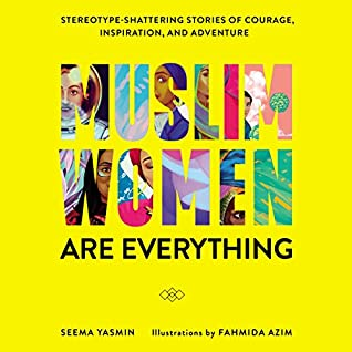 Muslim Women Are Everything: Stereotype–Shattering Stories of Courage, Inspiration, and Adventure by Seema Yasmin