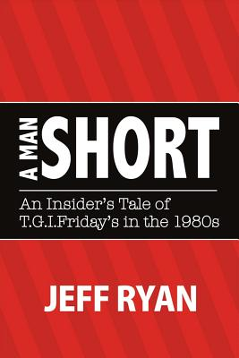 """A Man Short """"an Insider's Tale of T.G.I. Fridays in the 1980s"""" by Jeff Ryan"""