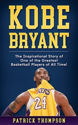 Kobe Bryant: The Inspirational Story of One of the Greatest Basketball Players of All Time! by Patrick Thompson