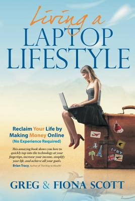 Living a Laptop Lifestyle (2nd Ed): Reclaim Your Life by Making Money Online (No Experience Required) by Fiona Scott, Greg Scott