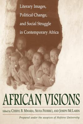 African Visions: Literary Images, Political Change, and Social Struggle in Contemporary Africa by Cheryl Mwaria, Silvia Federici, Joseph McLaren