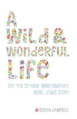 A Wild & Wonderful Life: Say Yes To Your Immeasurably More Jesus Story by Susan Campbell