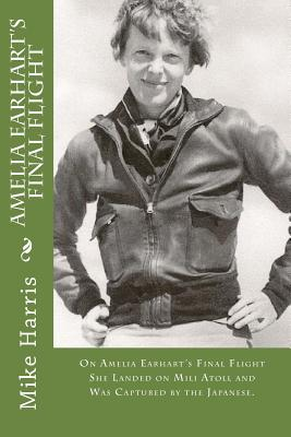 Amelia Earhart's Final Flight: On Amelia Earhart's Final Flight She Landed on Mili Atoll and Was Captured by the Japanese. by David O'Malley, Mike Harris