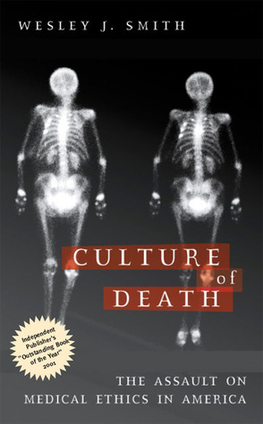 Culture of Death: The Assault on Medical Ethics in America by Wesley J. Smith