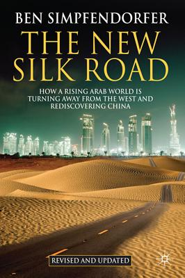 The New Silk Road: How a Rising Arab World Is Turning Away from the West and Rediscovering China by Ben Simpfendorfer, B.