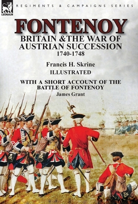 Fontenoy, Britain & The War of Austrian Succession, 1740-1748, With a Short Account of the Battle of Fontenoy by Francis H. Skrine, James Grant