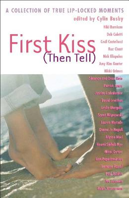 First Kiss (Then Tell): A Collection of True Lip-Locked Moments by Cylin Busby