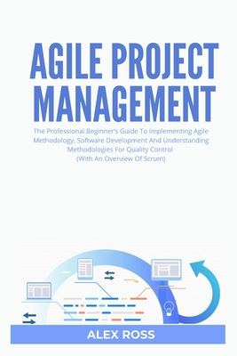 Agile Project Management: The Professional Beginner's Guide To Implementing Agile Methodology, Software Development And Understanding Methodolog by Alex Ross