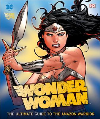 DC Comics Wonder Woman: The Ultimate Guide to the Amazon Warrior by Landry Walker