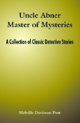 Uncle Abner Master of Mysteries: A Collection of Classic Detective Stories by Melville Davisson Post
