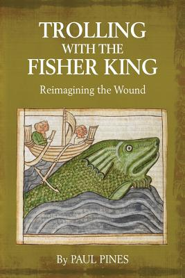 Trolling with the Fisher King: Reimagining the Wound by Paul Pines