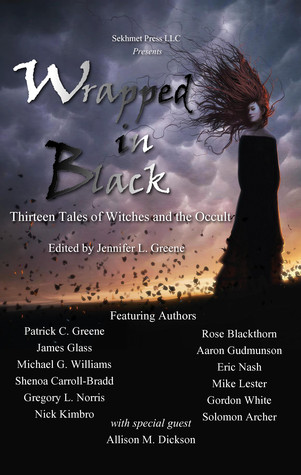 Wrapped In Black: Thirteen Tales of Witches and the Occult (Wrapped, #3) by Gordon White, Solomon Archer, Gordon B. White, Allison M. Dickson, Jennifer L. Greene, Rose Blackthorn, Aaron Gudmunson, Shenoa Carroll-Bradd, Gregory L. Norris, Patrick C. Greene, Eric Nash, Michael G. Williams, James Glass, Mike Lester, Nick Kimbro