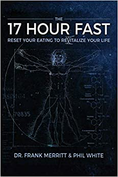 The 17 Hour Fast: Reset Your Eating to Revitalize Your Life by Frank Merritt, Phil White