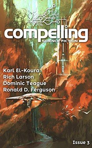 Compelling Science Fiction Issue 3 by Dominic Teague, Ronald D. Ferguson, Karl El-Koura, Joe Stech, Rich Larson