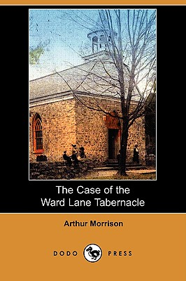 The Case of the Ward Lane Tabernacle (Dodo Press) by Arthur Morrison