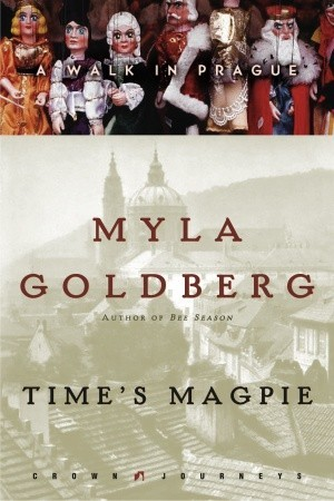 Time's Magpie: A Walk in Prague by Myla Goldberg