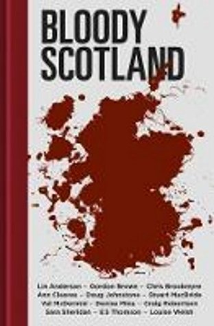 Bloody Scotland by Craig Robertson, Denise Mina, Doug Johnstone, Christopher Brookmyre, Louise Welsh, Sara Sheridan, Ann Cleeves, Val McDermid, Lin Anderson, E.S. Thomson, Stuart MacBride, Gordon Brown