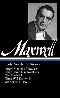 Early Novels and Stories: Bright Center of Heaven / They Came Like Swallows / The Folded Leaf / Time Will Darken It / Stories 1938-1956 by Christopher Carduff, William Maxwell