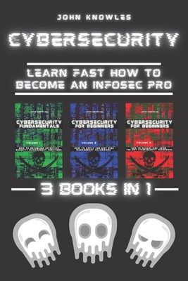 Cybersecurity: Learn Fast how to Become an InfoSec Pro 3 Books in 1 by John Knowles