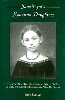 Jane Eyre's American Daughters: From the Wide, Wide World to Anne of Green Gables a Study of Marginalized Maidens and What They Mean by John Seelye