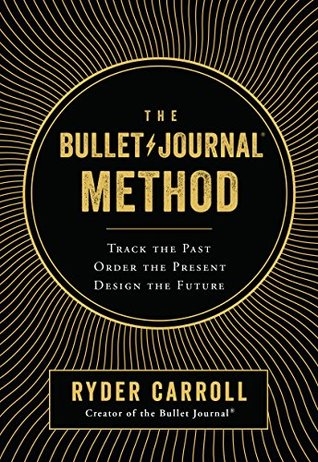 The Bullet Journal Method: Track the Past, Order the Present, Design the Future by Ryder Carroll