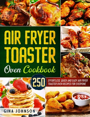 Air Fryer Toaster Oven Cookbook: 250 Effortless, Quick and Easy Air Fryer Toaster Oven Recipes for Everyone by Gina Johnson