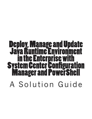 Deploy, Manage and Update Java Runtime Environment in the Enterprise with System Center Configuration Manager and PowerShell by Trevor Jones