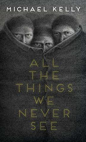 All the Things We Never See by Michael Kelly