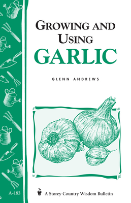 Growing and Using Garlic: Storey's Country Wisdom Bulletin A-183 by Glenn Andrews