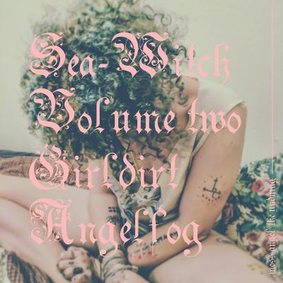 Sea-Witch Vol. 2 (Girldirt Angelfog) by Moss Angel the Undying