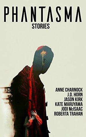 Phantasma: Stories by Jason Kirk, Kate Maruyama, J.D. Horn, Jodi McIsaac, Anne Charnock, Roberta Trahan