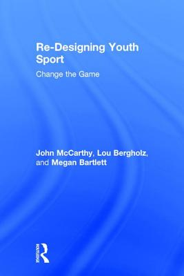 Re-Designing Youth Sport: Change the Game by Megan Bartlett, John McCarthy, Lou Bergholz