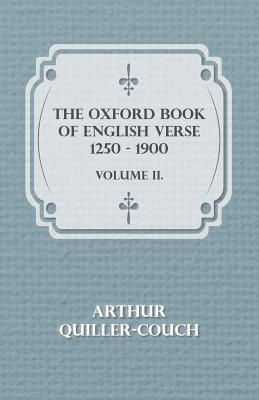 The Oxford Book of English Verse 1250 - 1900 - Volume II. by Arthur Quiller-Couch
