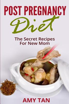 Post Pregnancy Diet: : The Secret Recipes For New Mom by Amy Tan