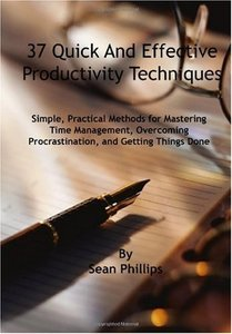 37 Quick and Effective Productivity Techniques: Simple, Practical Methods for Mastering Time Management, Overcoming Procrastination, and Getting Things Done by Sean Phillips