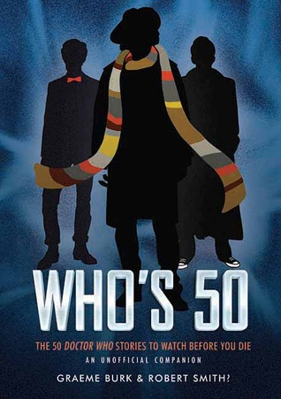 Who's 50: The 50 Doctor Who Stories to Watch Before You Die - An Unofficial Companion by Robert Smith?, Graeme Burk