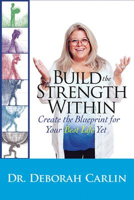 Build the Strength Within: Create the Blueprint for Your Best Life Yet by Deb Carlin