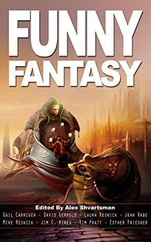 Funny Fantasy by Tim Pratt, Gail Carriger, Alex Shvartsman, David Gerrold, G. Scott Huggins, Mike Resnick, Laura Resnick, Jean Rabe, Jim C. Hines, Esther M. Friesner