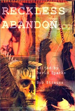 Reckless Abandon by D.G.K. Goldberg, D.F. Lewis, Simon Wood, Peggy Christie, David Sparks, Seth Lindberg, Lida Broadhurst, Diana Barron, Phil Locasio, James Newman, James Futch, Monica J. O'Rourke, Robert Dunbar, Spencer Allen, Mark McLaughlin, Dean Italiano, Bob Strauss, Darren Speegle, Peader Ó Guilin, Patricia Lee Macomber, John B. Rosenman, James Dorr, Paul Finch