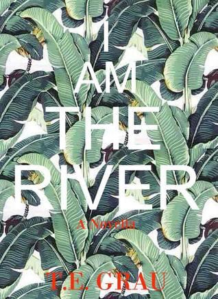 I Am The River by T.E. Grau