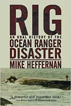 Rig: An Oral History Of The Ocean Ranger Disaster by Mike Heffernan