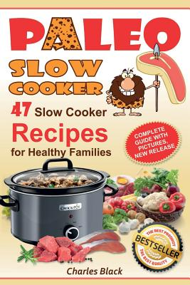 Paleo Slow Cooker: 47 Slow Cooker Recipes for Healthy Families (Full Color Edition) by Charles Black
