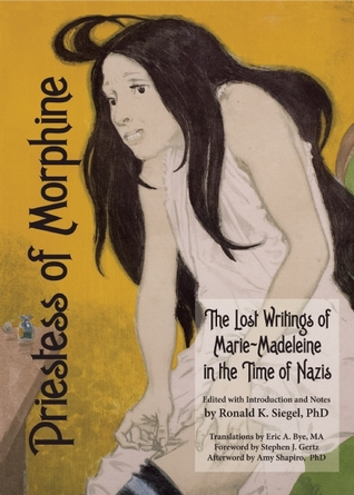 Priestess of Morphine: The Lost Writings of Marie-Madeleine in the Time of Nazis by Marie Madeleine, Ronald K. Siegel, Eric A. Bye