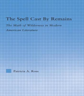The Spell Cast by Remains: The Myth of Wilderness in Modern American Literature by Patricia Ross
