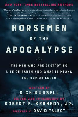 Horsemen of the Apocalypse: The Men Who Are Destroying Life on Earth—And What It Means for Our Children by Dick Russell, Robert F. Kennedy Jr.
