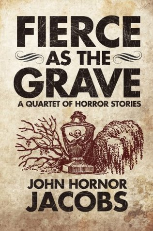 Fierce as the Grave: A Quartet of Horror Stories by John Hornor Jacobs