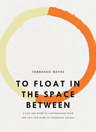 To Float in the Space Between: A Life and Work in Conversation with the Life and Work of Etheridge Knight by Terrance Hayes