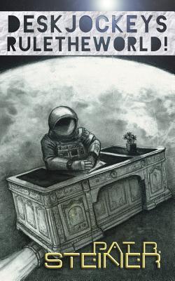 Desk Jockeys Rule the World!: An Alternative History of the Near Future by Pat R. Steiner