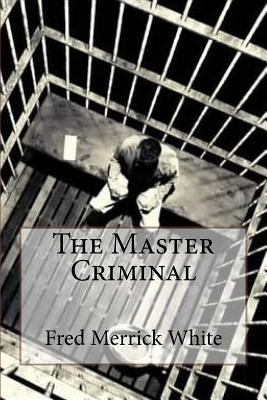 The Master Criminal Fred Merrick White by Fred Merrick White